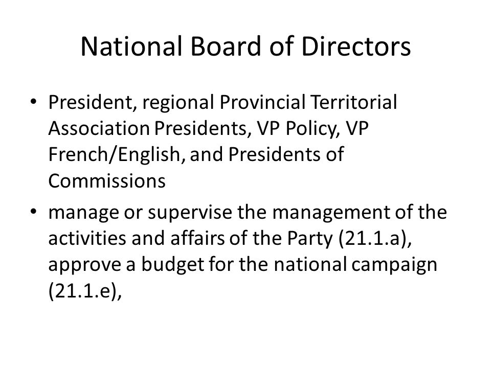 National Board of Directors President, regional Provincial Territorial Association Presidents, VP Policy, VP French/English, and Presidents of Commissions manage or supervise the management of the activities and affairs of the Party (21.1.a), approve a budget for the national campaign (21.1.e),