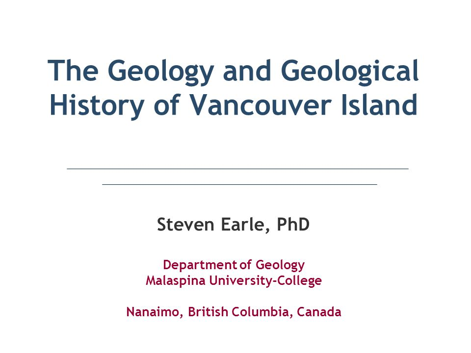 The Geology and Geological History of Vancouver Island Steven Earle, PhD Department of Geology Malaspina University-College Nanaimo, British Columbia,