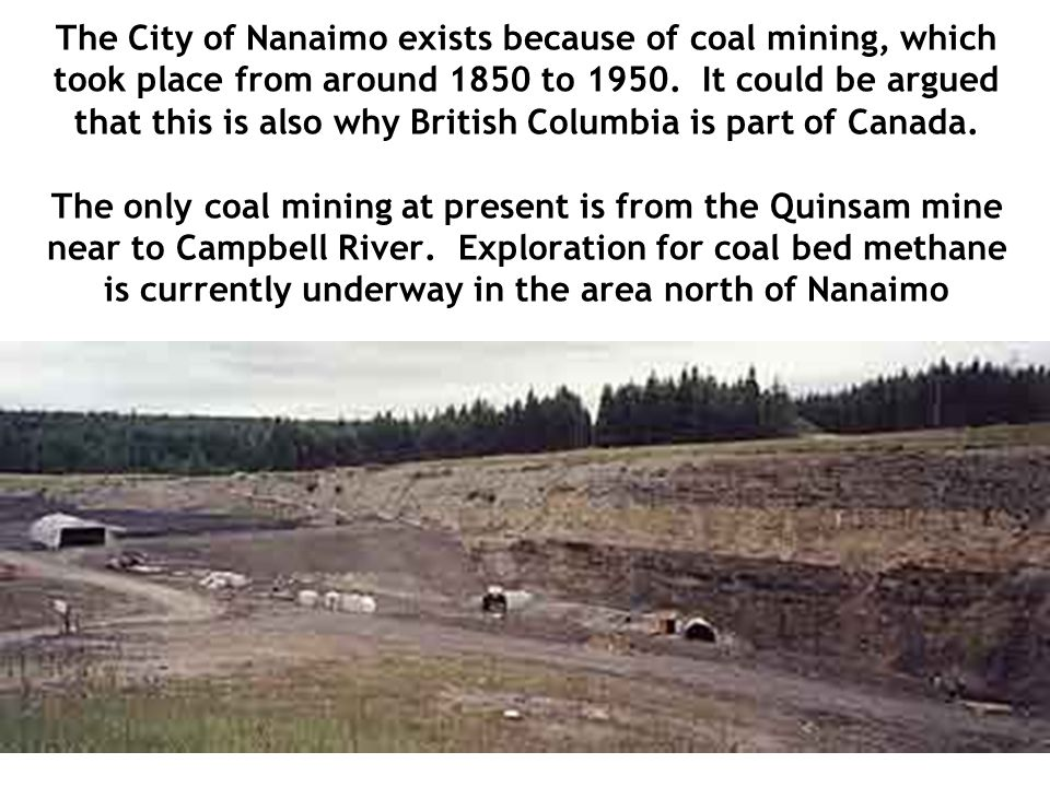 The City of Nanaimo exists because of coal mining, which took place from around 1850 to 1950. It could be argued that this is also why British Columbi
