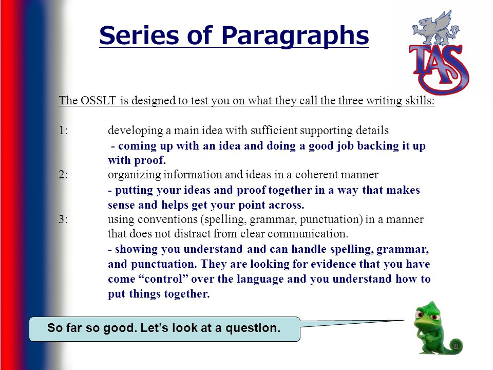 Series of Paragraphs The OSSLT is designed to test you on what they call the three writing skills: 1: developing a main idea with sufficient supporting details 2:organizing information and ideas in a coherent manner 3:using conventions (spelling, grammar, punctuation) in a manner that does not distract from clear communication.