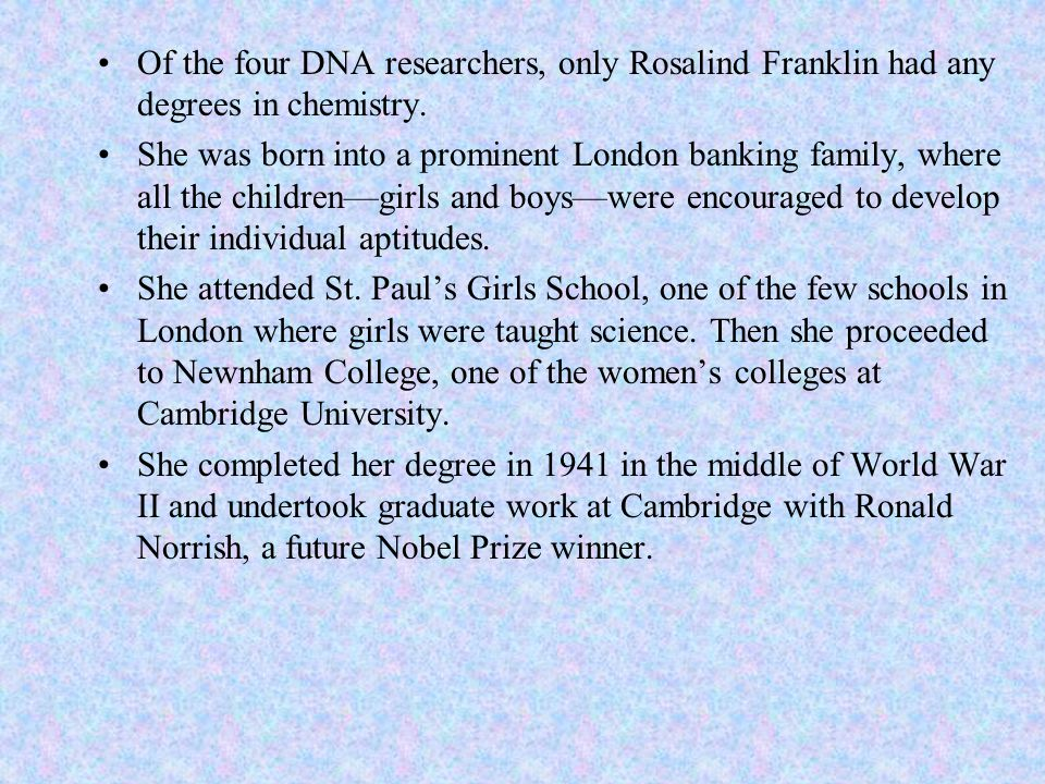 Of the four DNA researchers, only Rosalind Franklin had any degrees in chemistry. She was born into a prominent London banking family, where all the c
