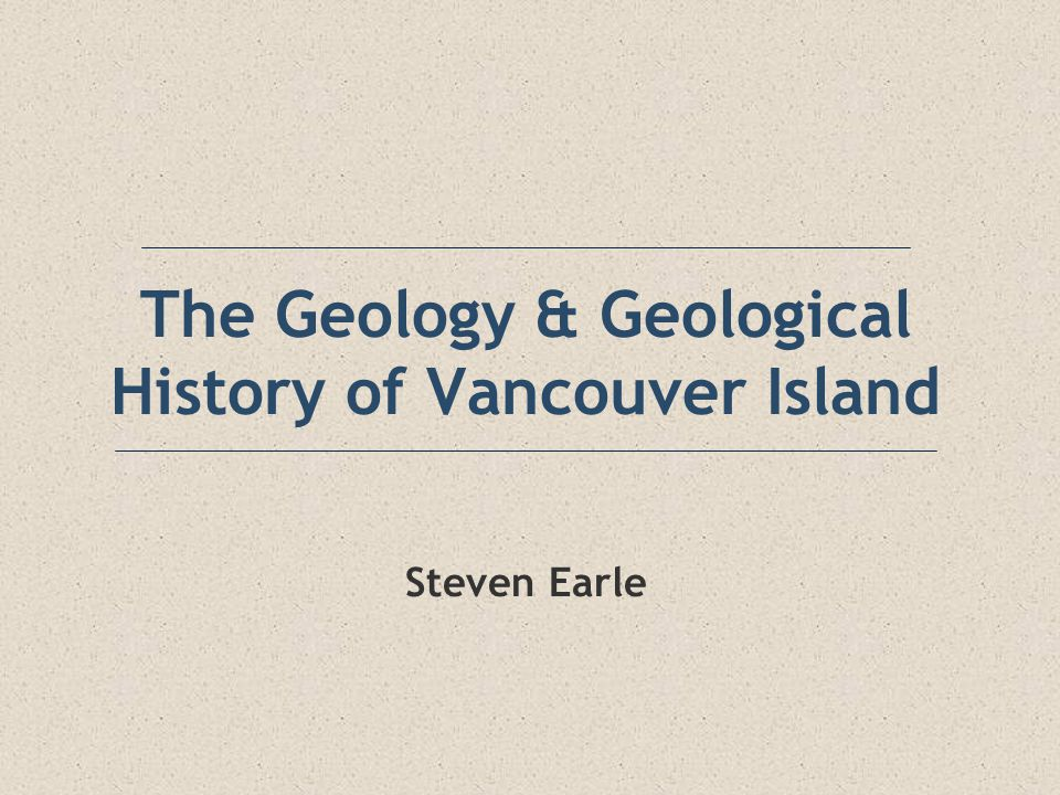The Geology & Geological History of Vancouver Island Steven Earle