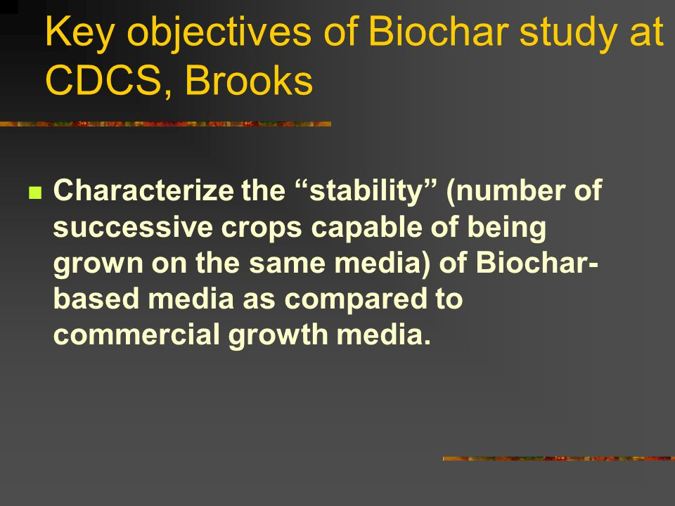 """Key objectives of Biochar study at CDCS, Brooks Characterize the """"stability"""" (number of successive crops capable of being grown on the same media) of"""