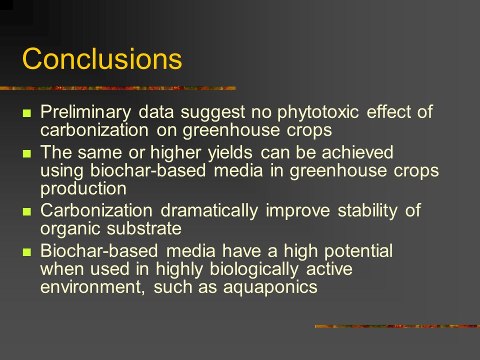 Conclusions Preliminary data suggest no phytotoxic effect of carbonization on greenhouse crops The same or higher yields can be achieved using biochar