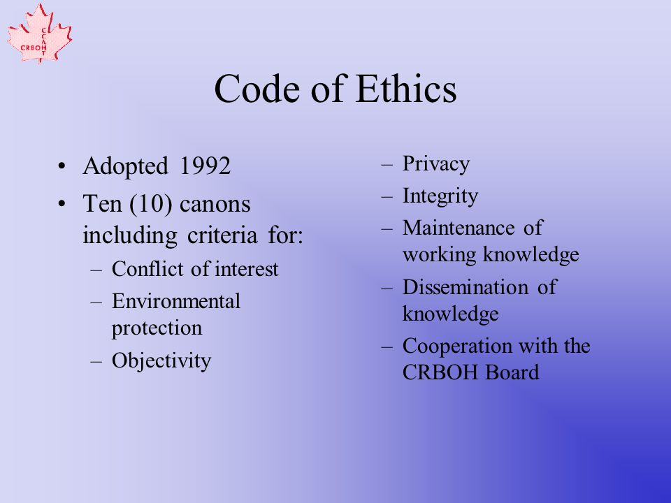 Code of Ethics Adopted 1992 Ten (10) canons including criteria for: –Conflict of interest –Environmental protection –Objectivity –Privacy –Integrity –Maintenance of working knowledge –Dissemination of knowledge –Cooperation with the CRBOH Board