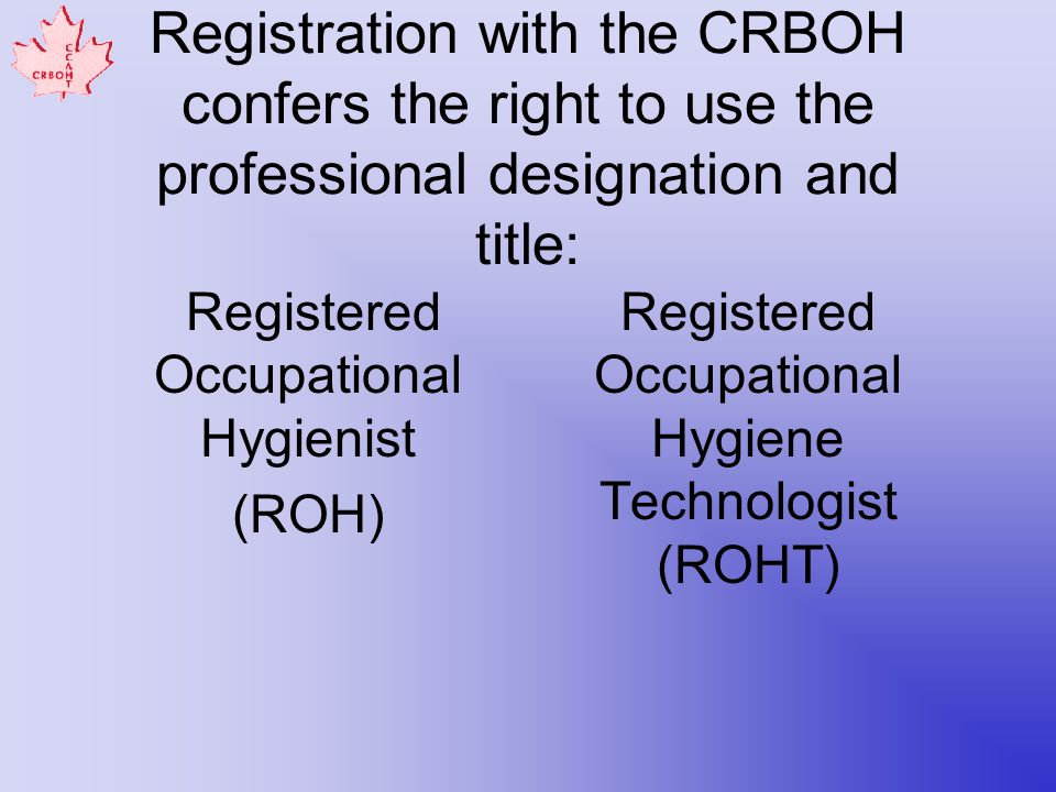 Registration with the CRBOH confers the right to use the professional designation and title: Registered Occupational Hygienist (ROH) Registered Occupational Hygiene Technologist (ROHT)