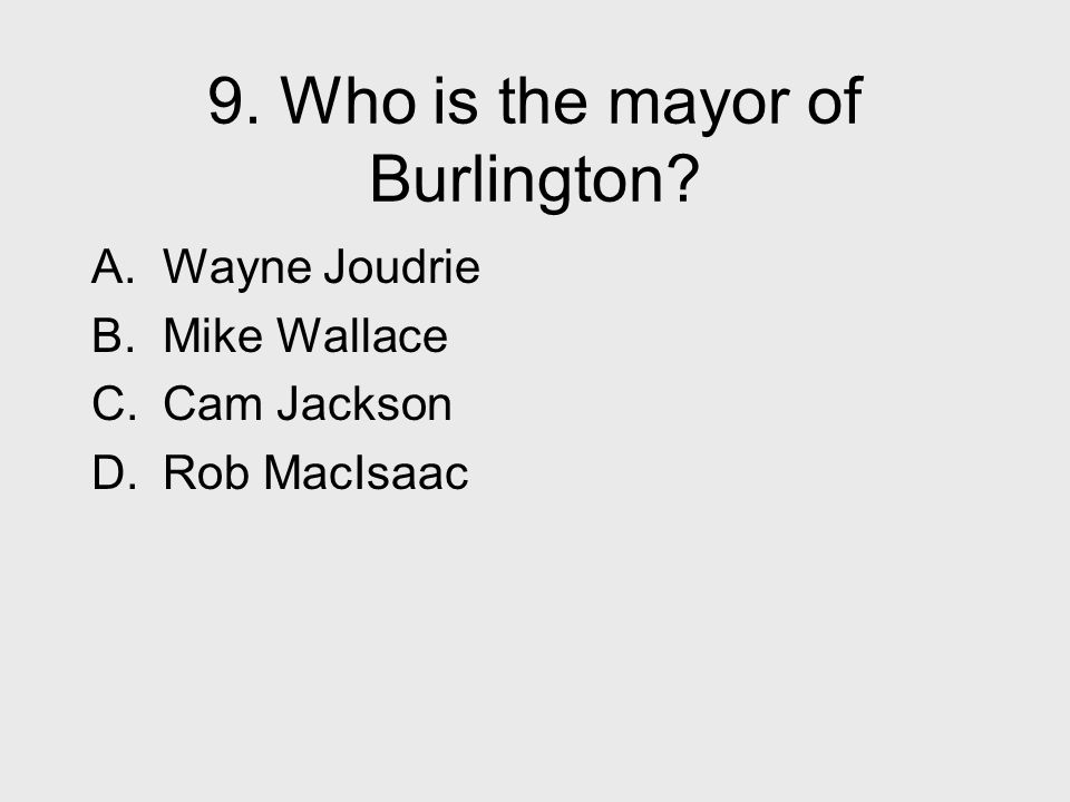 9. Who is the mayor of Burlington? A. Wayne Joudrie B. Mike Wallace C. Cam Jackson D. Rob MacIsaac