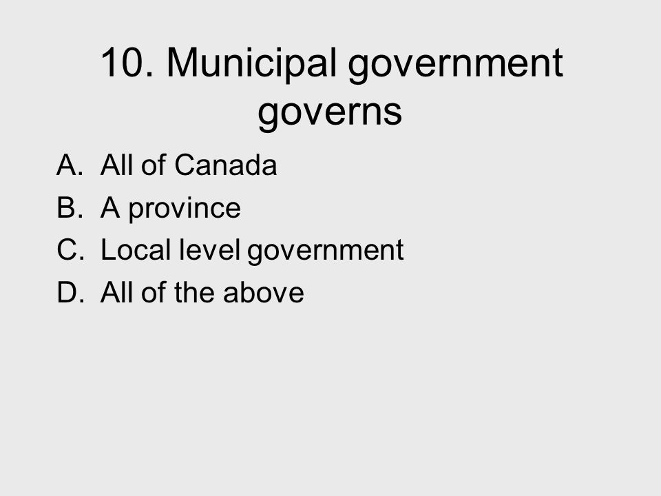 10. Municipal government governs A. All of Canada B.