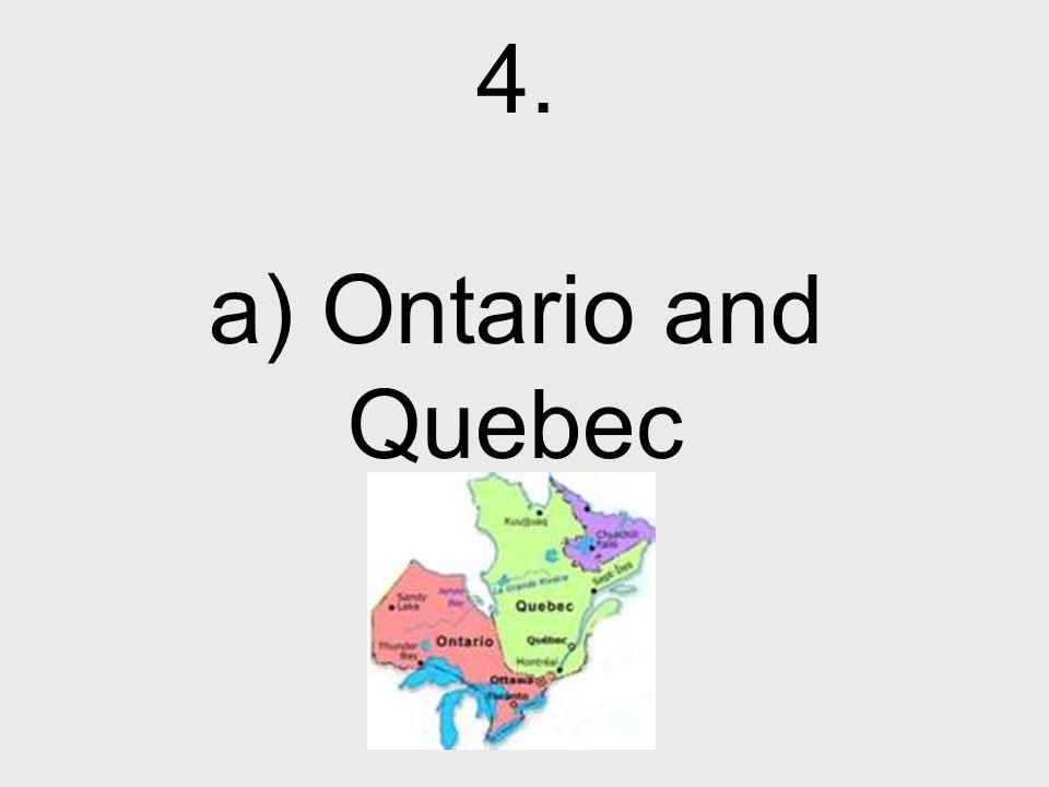 4. a) Ontario and Quebec