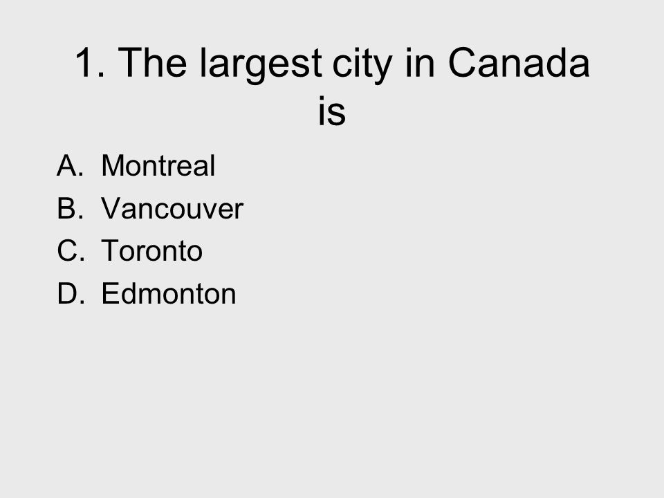 1. The largest city in Canada is A. Montreal B. Vancouver C. Toronto D. Edmonton