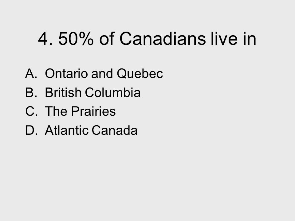 4. 50% of Canadians live in A. Ontario and Quebec B.