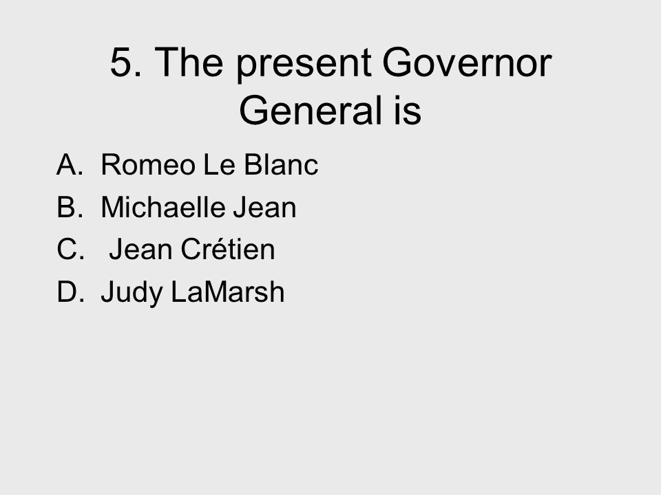 5. The present Governor General is A. Romeo Le Blanc B.