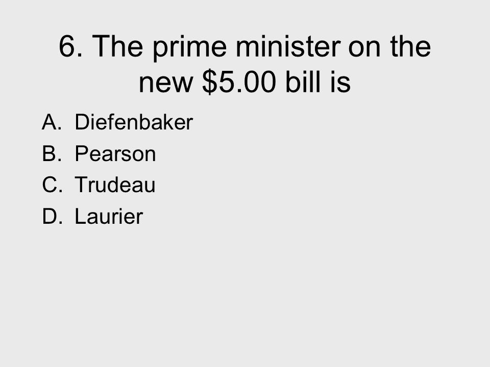 6. The prime minister on the new $5.00 bill is A. Diefenbaker B. Pearson C. Trudeau D. Laurier