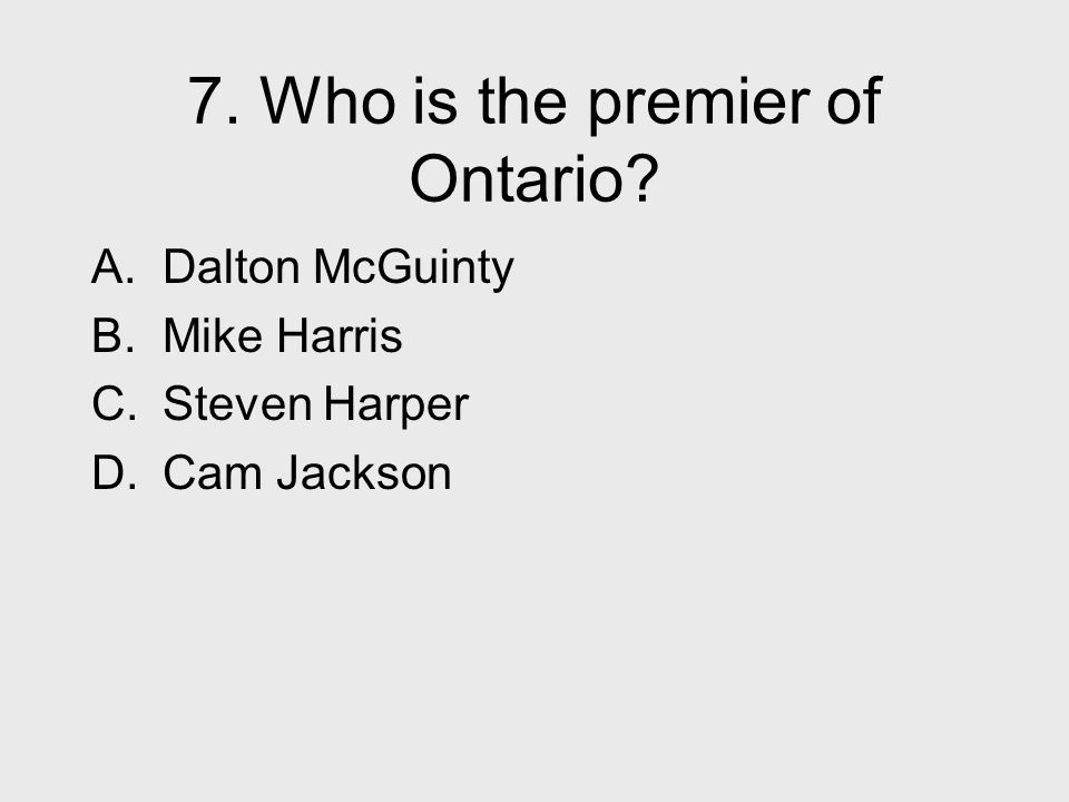 7. Who is the premier of Ontario? A. Dalton McGuinty B. Mike Harris C. Steven Harper D. Cam Jackson