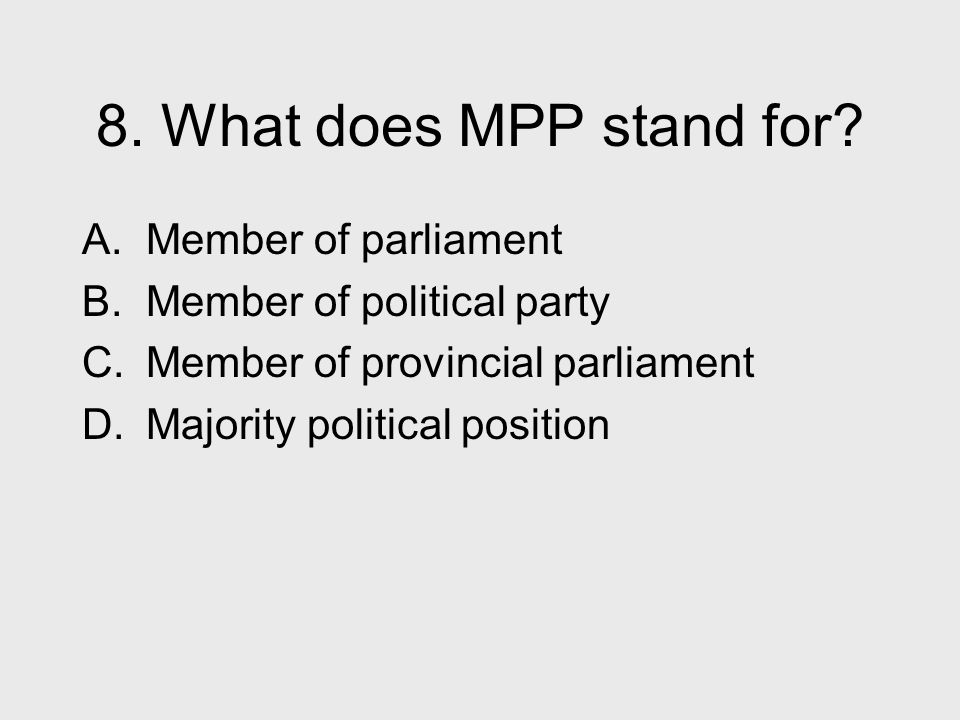 8. What does MPP stand for? A. Member of parliament B. Member of political party C. Member of provincial parliament D. Majority political position