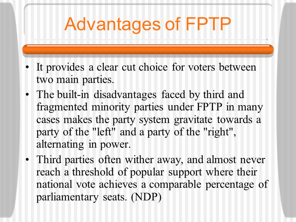 Advantages of FPTP It provides a clear cut choice for voters between two main parties. The built-in disadvantages faced by third and fragmented minori