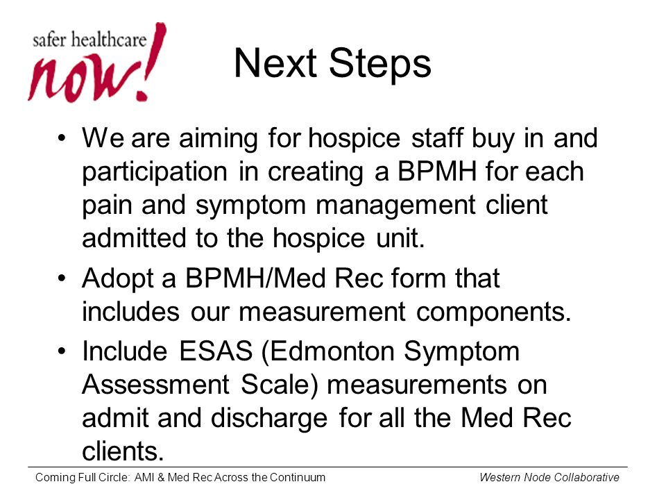 Coming Full Circle: AMI & Med Rec Across the Continuum Western Node Collaborative Next Steps We are aiming for hospice staff buy in and participation in creating a BPMH for each pain and symptom management client admitted to the hospice unit.