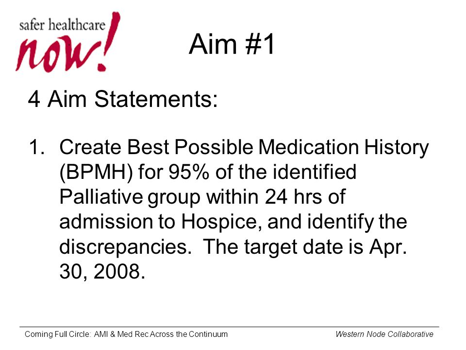 Coming Full Circle: AMI & Med Rec Across the Continuum Western Node Collaborative Aim #1 4 Aim Statements: 1.Create Best Possible Medication History (BPMH) for 95% of the identified Palliative group within 24 hrs of admission to Hospice, and identify the discrepancies.