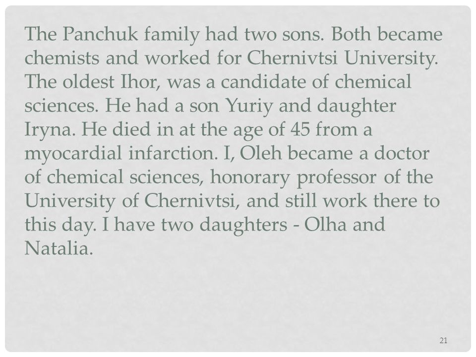 21 The Panchuk family had two sons. Both became chemists and worked for Chernivtsi University. The oldest Ihor, was a candidate of chemical sciences.