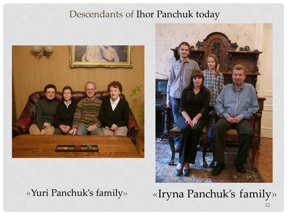 22 «Yuri Panchuk's family» «Iryna Panchuk's family» Descendants of Ihor Panchuk today