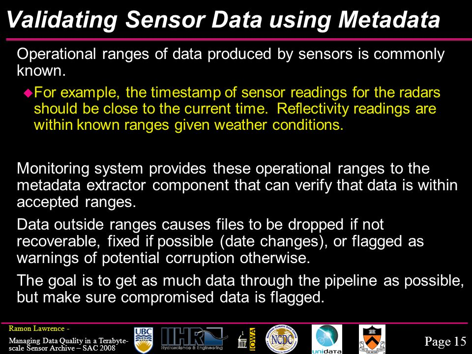 Page 15 Ramon Lawrence - Managing Data Quality in a Terabyte- scale Sensor Archive – SAC 2008 Validating Sensor Data using Metadata Operational ranges of data produced by sensors is commonly known.