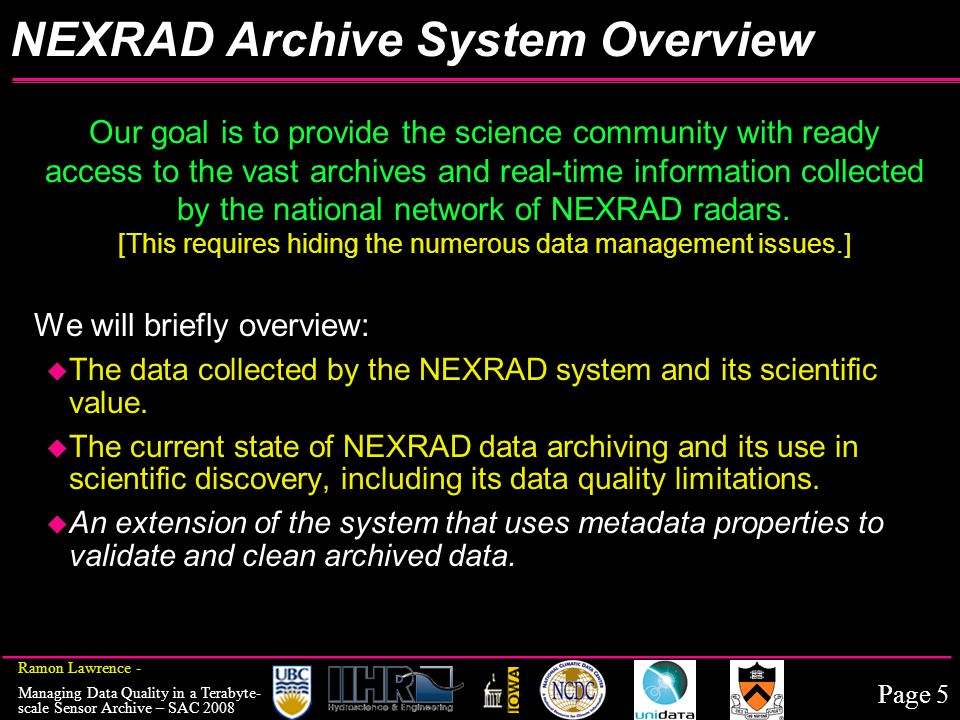 Page 5 Ramon Lawrence - Managing Data Quality in a Terabyte- scale Sensor Archive – SAC 2008 Our goal is to provide the science community with ready access to the vast archives and real-time information collected by the national network of NEXRAD radars.