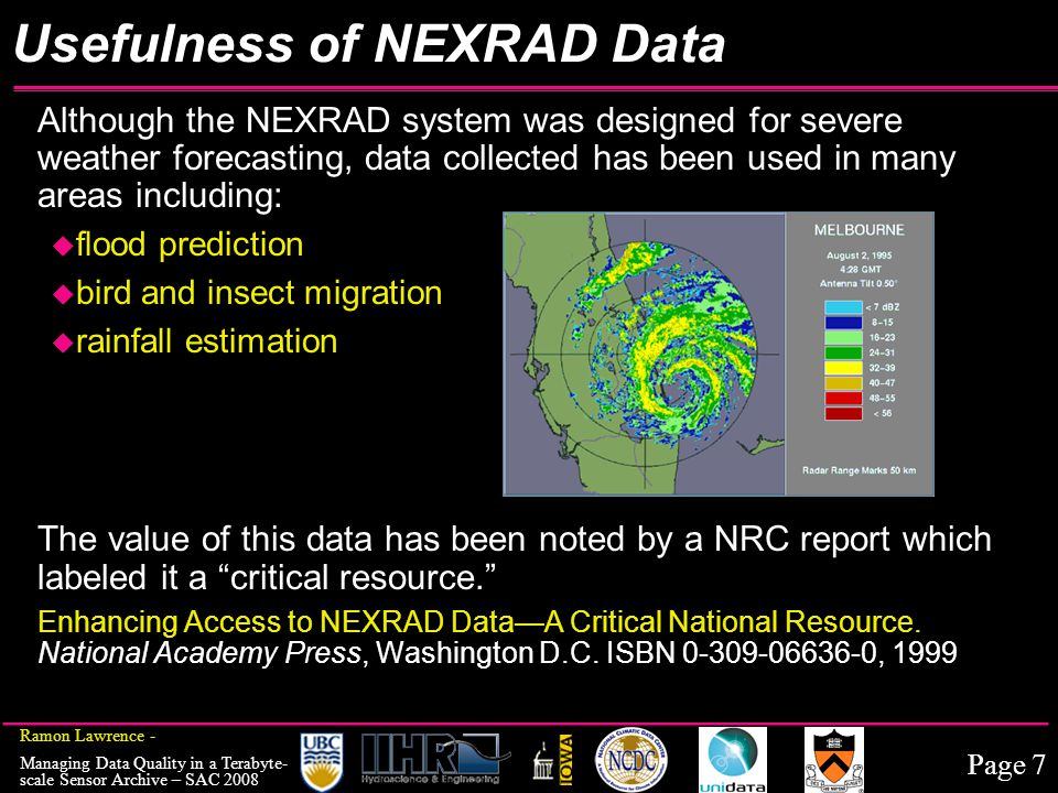 Page 7 Ramon Lawrence - Managing Data Quality in a Terabyte- scale Sensor Archive – SAC 2008 Usefulness of NEXRAD Data Although the NEXRAD system was designed for severe weather forecasting, data collected has been used in many areas including: u flood prediction u bird and insect migration u rainfall estimation The value of this data has been noted by a NRC report which labeled it a critical resource. Enhancing Access to NEXRAD Data—A Critical National Resource.