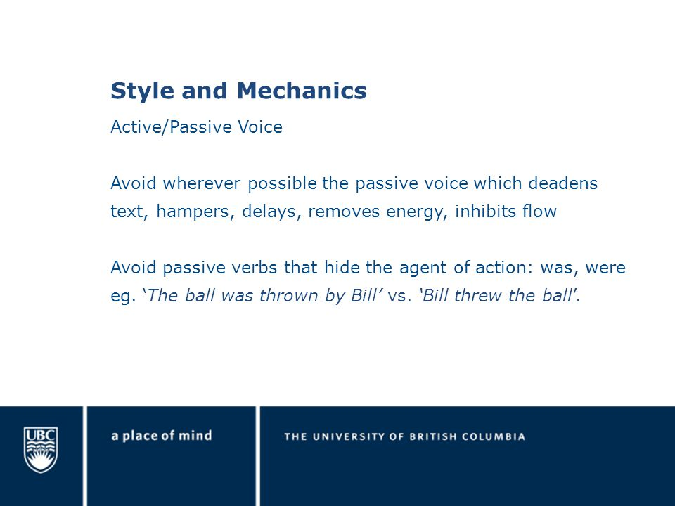 Style and Mechanics Active/Passive Voice Avoid wherever possible the passive voice which deadens text, hampers, delays, removes energy, inhibits flow Avoid passive verbs that hide the agent of action: was, were eg.