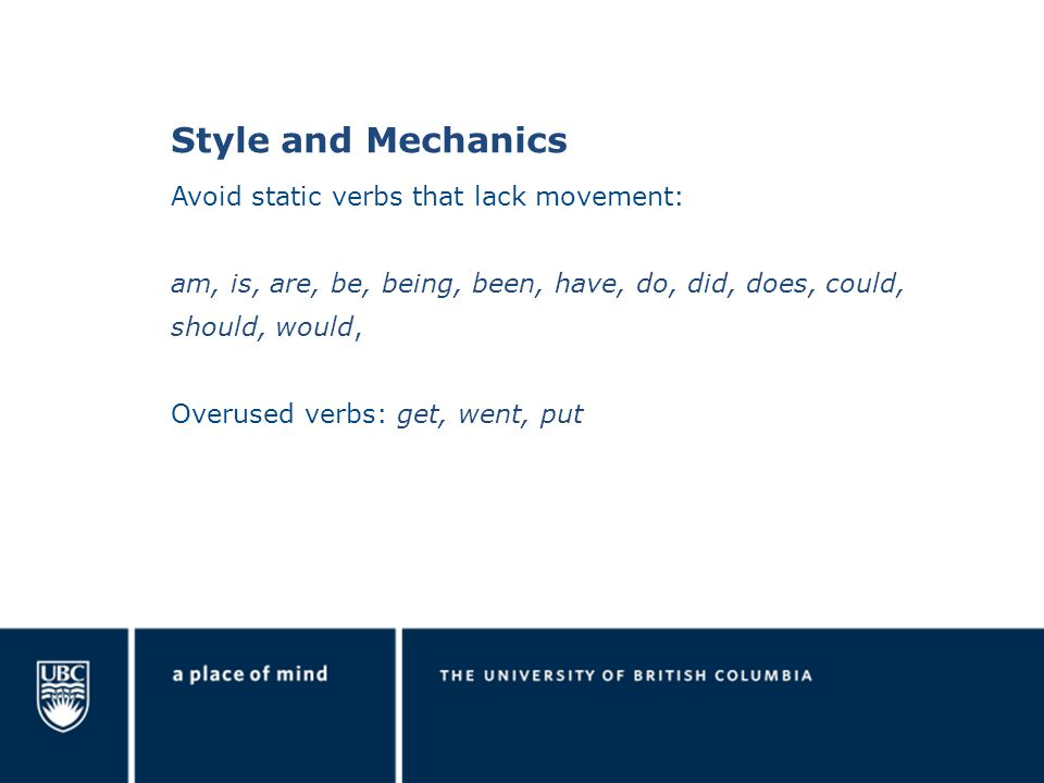 Style and Mechanics Avoid static verbs that lack movement: am, is, are, be, being, been, have, do, did, does, could, should, would, Overused verbs: get, went, put