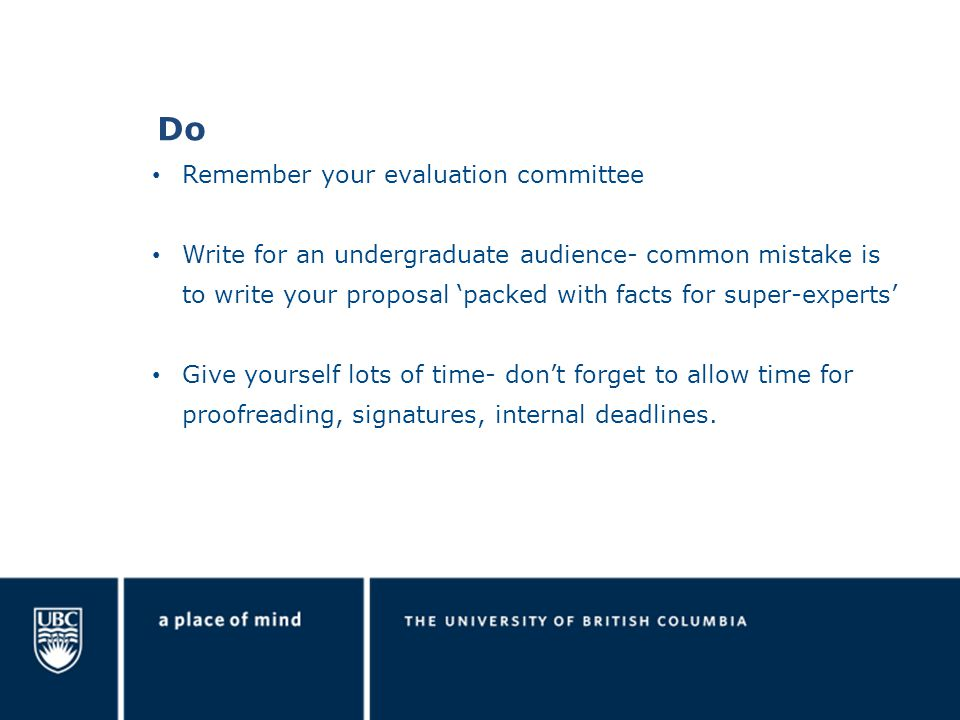 Do Remember your evaluation committee Write for an undergraduate audience- common mistake is to write your proposal 'packed with facts for super-experts' Give yourself lots of time- don't forget to allow time for proofreading, signatures, internal deadlines.