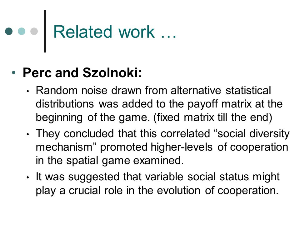 Related work … Perc and Szolnoki: Random noise drawn from alternative statistical distributions was added to the payoff matrix at the beginning of the game.