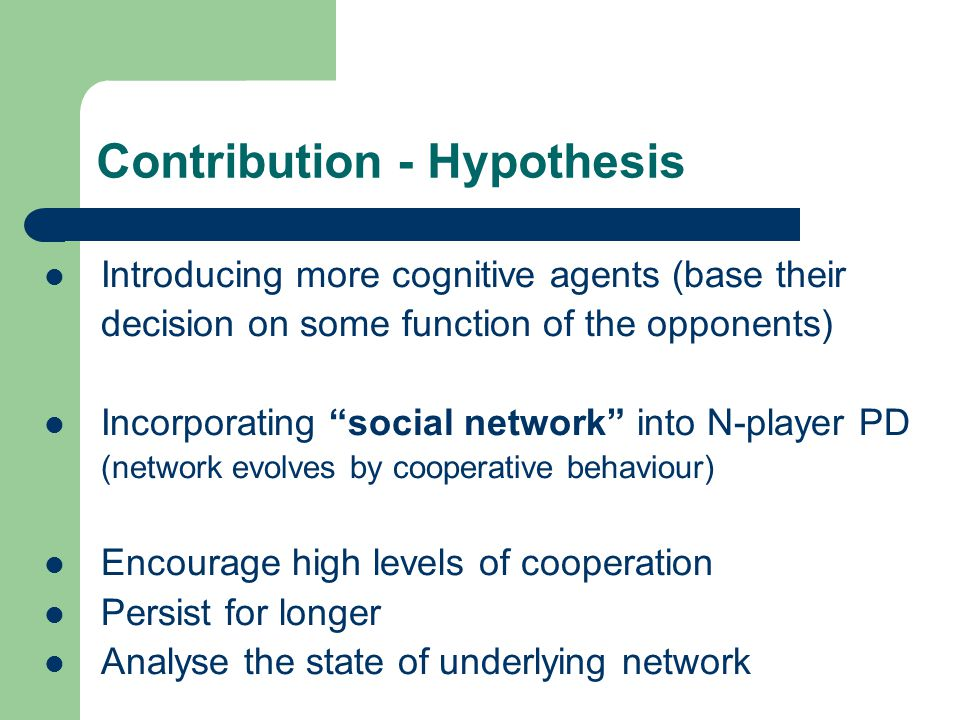 Contribution - Hypothesis Introducing more cognitive agents (base their decision on some function of the opponents) Incorporating social network into N-player PD (network evolves by cooperative behaviour) Encourage high levels of cooperation Persist for longer Analyse the state of underlying network