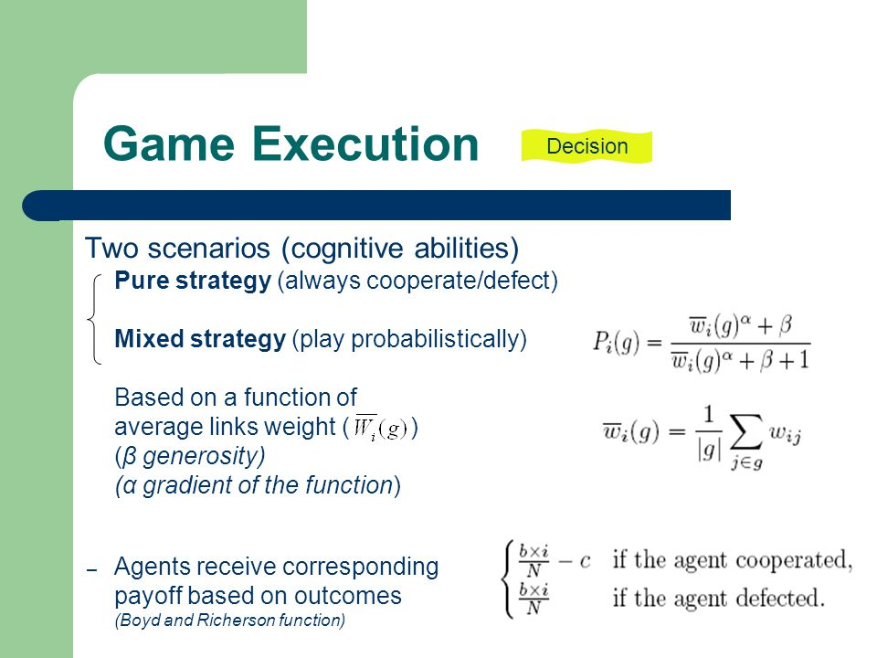Game Execution Two scenarios (cognitive abilities) Pure strategy (always cooperate/defect) Mixed strategy (play probabilistically) Based on a function of average links weight ( ) (β generosity) (α gradient of the function) – Agents receive corresponding payoff based on outcomes (Boyd and Richerson function) Decision