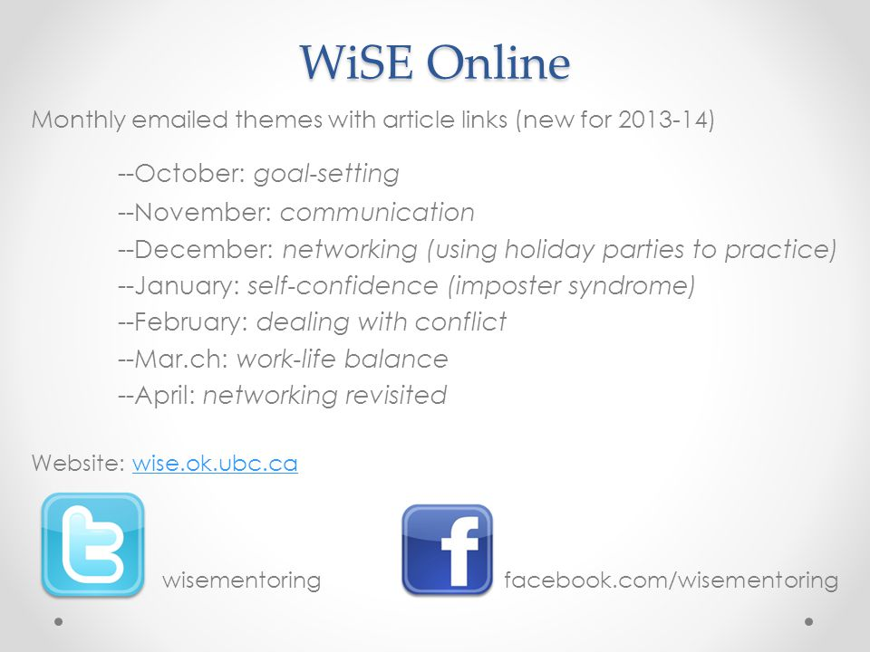 WiSE Online Monthly emailed themes with article links (new for 2013-14) --October: goal-setting --November: communication --December: networking (using holiday parties to practice) --January: self-confidence (imposter syndrome) --February: dealing with conflict --Mar.ch: work-life balance --April: networking revisited Website: wise.ok.ubc.cawise.ok.ubc.ca wisementoring facebook.com/wisementoring