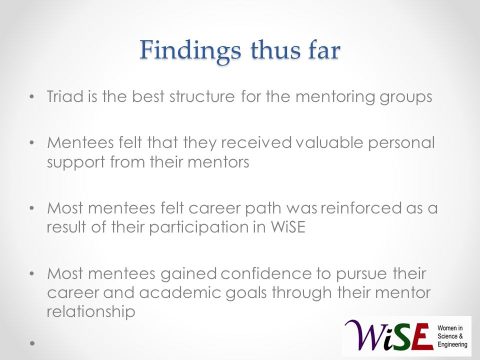 Findings thus far Triad is the best structure for the mentoring groups Mentees felt that they received valuable personal support from their mentors Most mentees felt career path was reinforced as a result of their participation in WiSE Most mentees gained confidence to pursue their career and academic goals through their mentor relationship