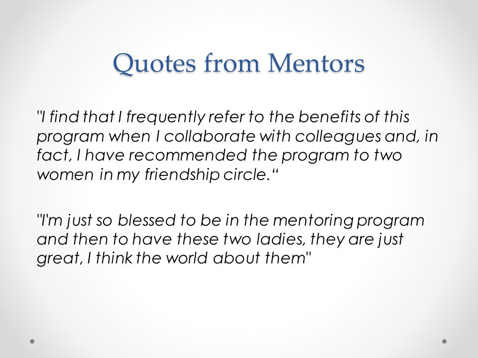 I find that I frequently refer to the benefits of this program when I collaborate with colleagues and, in fact, I have recommended the program to two women in my friendship circle. I m just so blessed to be in the mentoring program and then to have these two ladies, they are just great, I think the world about them Quotes from Mentors