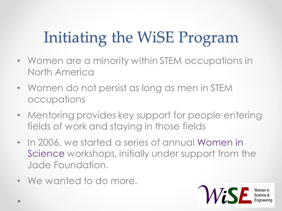 Initiating the WiSE Program Women are a minority within STEM occupations in North America Women do not persist as long as men in STEM occupations Mentoring provides key support for people entering fields of work and staying in those fields In 2006, we started a series of annual Women in Science workshops, initially under support from the Jade Foundation.