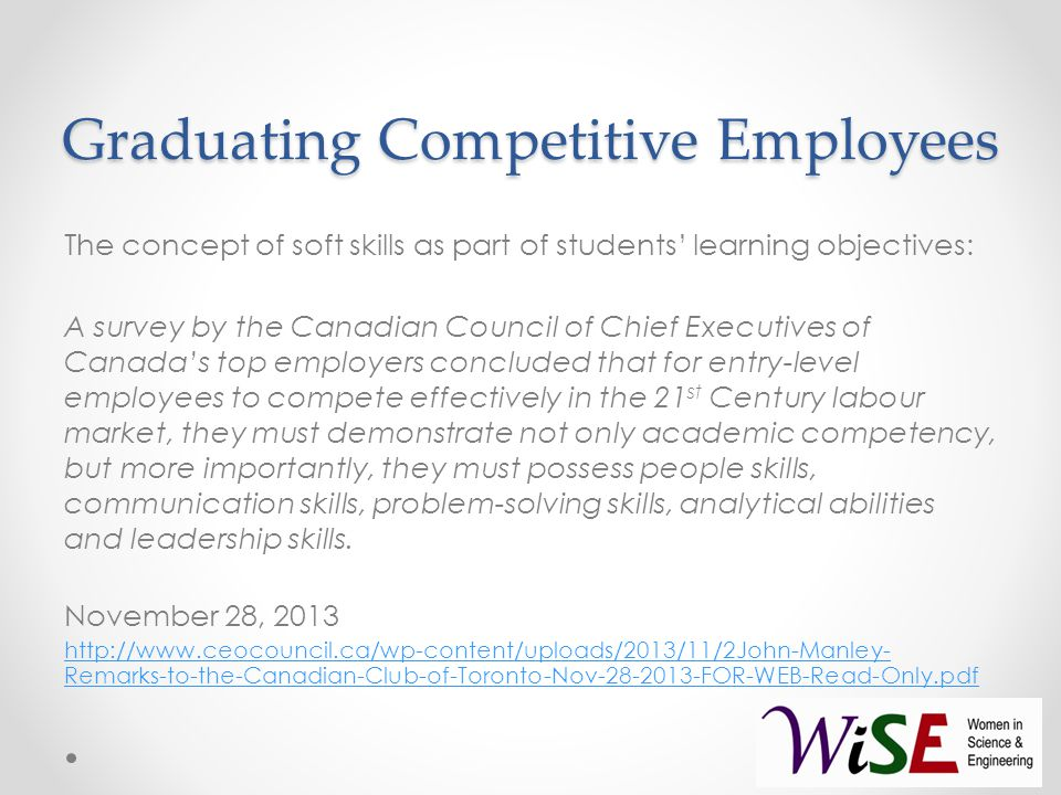 Graduating Competitive Employees The concept of soft skills as part of students' learning objectives: A survey by the Canadian Council of Chief Executives of Canada's top employers concluded that for entry-level employees to compete effectively in the 21 st Century labour market, they must demonstrate not only academic competency, but more importantly, they must possess people skills, communication skills, problem-solving skills, analytical abilities and leadership skills.