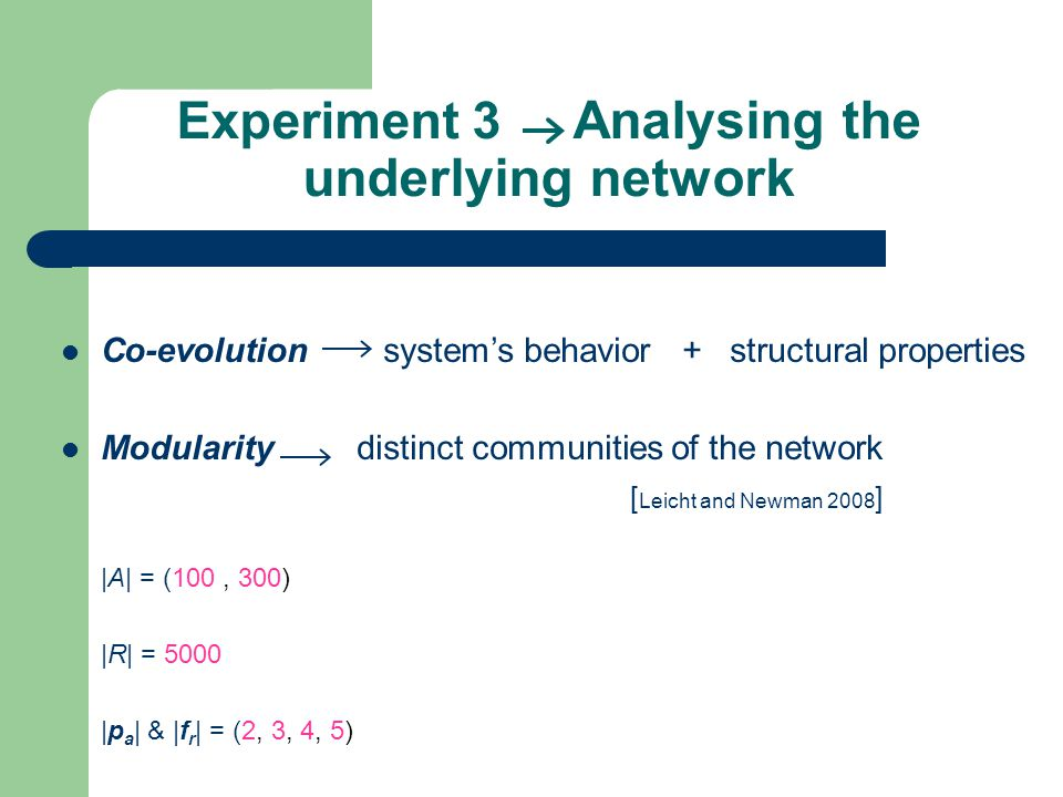Experiment 3 Analysing the underlying network Co-evolution system's behavior + structural properties Modularity distinct communities of the network [ Leicht and Newman 2008 ] |A| = (100, 300) |R| = 5000 |p a | & |f r | = (2, 3, 4, 5)