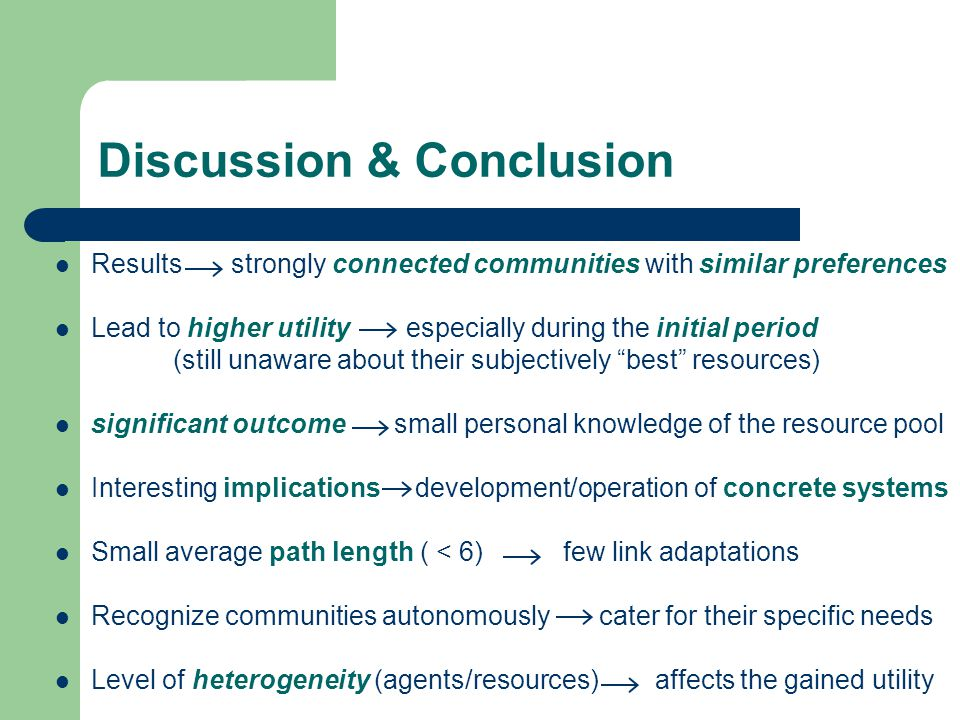 Discussion & Conclusion Results strongly connected communities with similar preferences Lead to higher utility especially during the initial period (still unaware about their subjectively best resources) significant outcome small personal knowledge of the resource pool Interesting implications development/operation of concrete systems Small average path length ( < 6) few link adaptations Recognize communities autonomously cater for their specific needs Level of heterogeneity (agents/resources) affects the gained utility