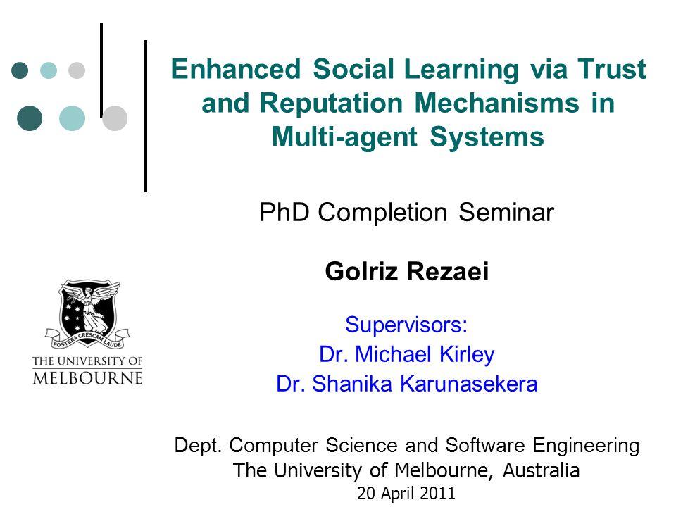 Enhanced Social Learning via Trust and Reputation Mechanisms in Multi-agent Systems PhD Completion Seminar Golriz Rezaei Supervisors: Dr.