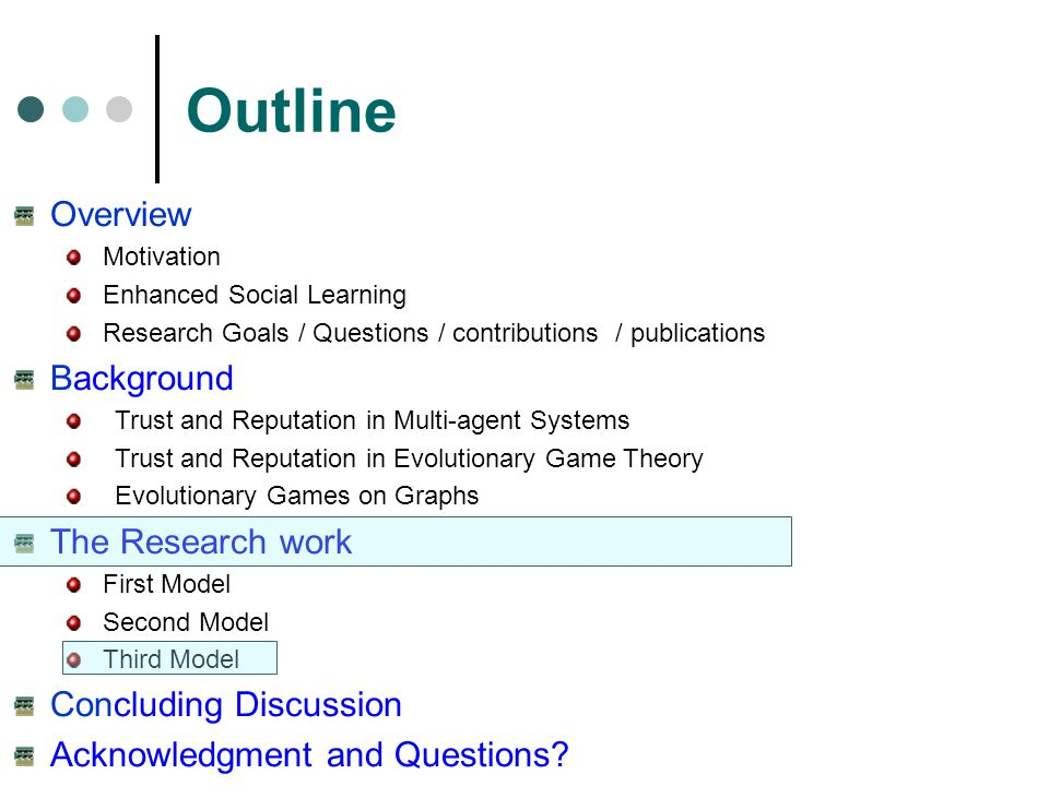 Outline Overview Motivation Enhanced Social Learning Research Goals / Questions / contributions / publications Background Trust and Reputation in Multi-agent Systems Trust and Reputation in Evolutionary Game Theory Evolutionary Games on Graphs The Research work First Model Second Model Third Model Concluding Discussion Acknowledgment and Questions?