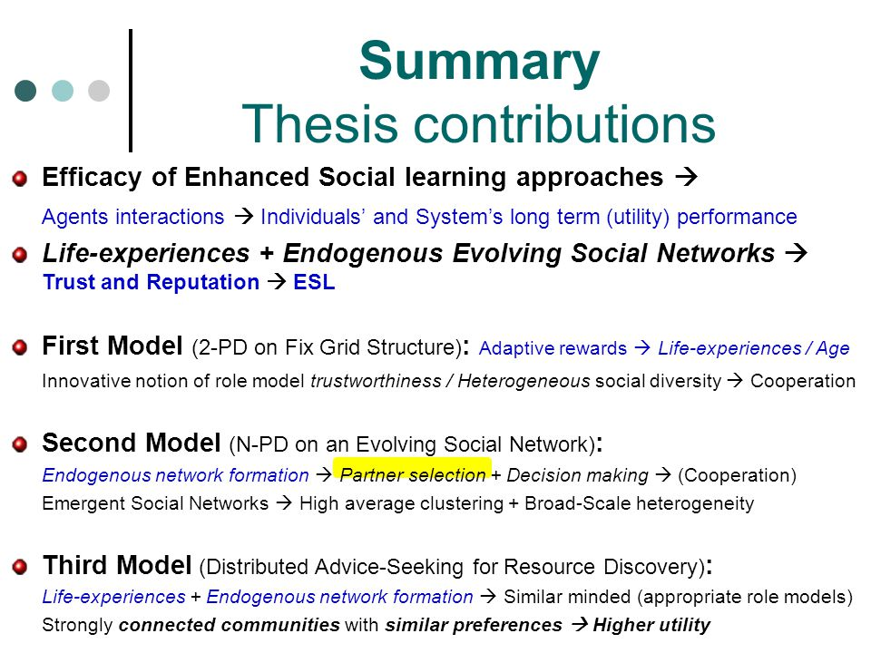 Efficacy of Enhanced Social learning approaches  Agents interactions  Individuals' and System's long term (utility) performance Life-experiences + Endogenous Evolving Social Networks  Trust and Reputation  ESL First Model (2-PD on Fix Grid Structure) : Adaptive rewards  Life-experiences / Age Innovative notion of role model trustworthiness / Heterogeneous social diversity  Cooperation Second Model (N-PD on an Evolving Social Network) : Endogenous network formation  Partner selection + Decision making  (Cooperation) Emergent Social Networks  High average clustering + Broad-Scale heterogeneity Third Model (Distributed Advice-Seeking for Resource Discovery) : Life-experiences + Endogenous network formation  Similar minded (appropriate role models) Strongly connected communities with similar preferences  Higher utility Summary Thesis contributions