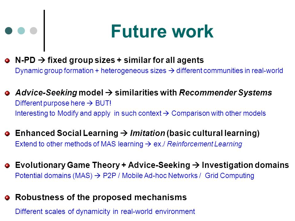 Future work N-PD  fixed group sizes + similar for all agents Dynamic group formation + heterogeneous sizes  different communities in real-world Advice-Seeking model  similarities with Recommender Systems Different purpose here  BUT.