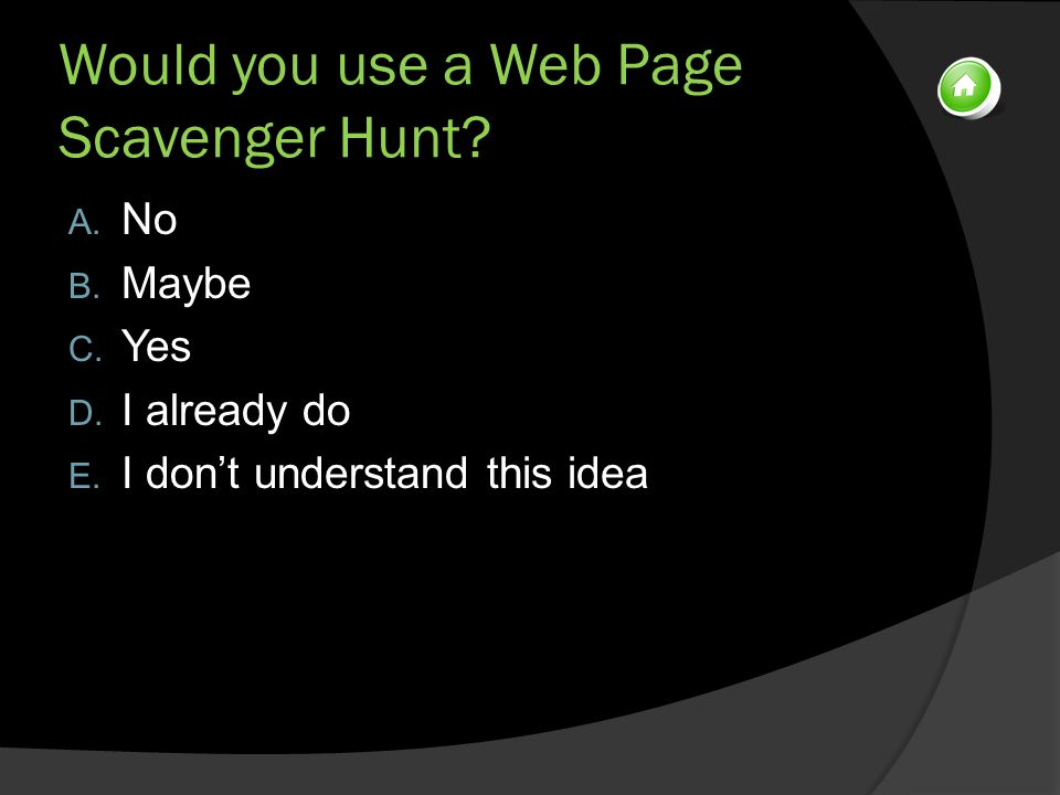 Would you use a Web Page Scavenger Hunt. A. No B.