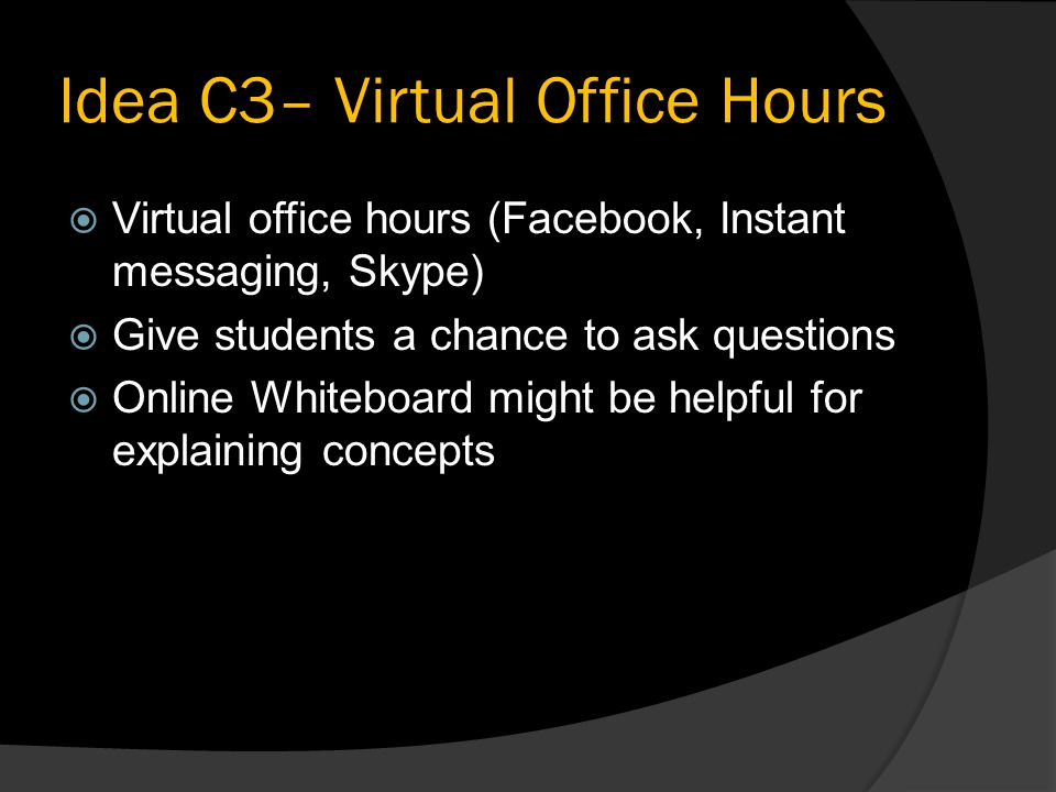 Idea C3– Virtual Office Hours  Virtual office hours (Facebook, Instant messaging, Skype)  Give students a chance to ask questions  Online Whiteboard might be helpful for explaining concepts