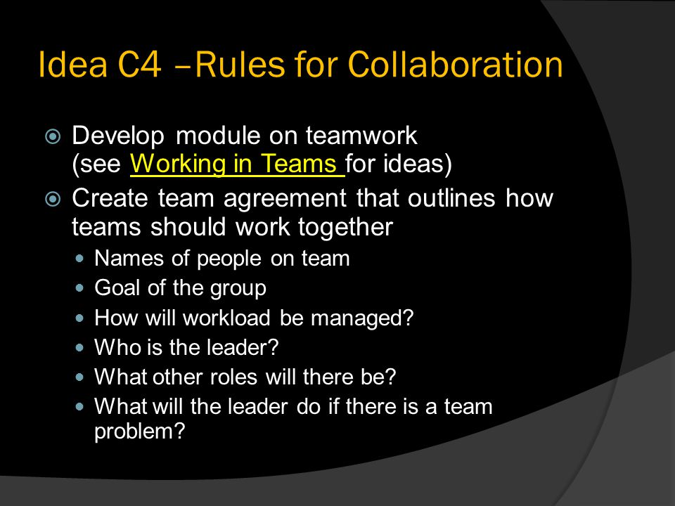 Idea C4 –Rules for Collaboration  Develop module on teamwork (see Working in Teams for ideas)Working in Teams  Create team agreement that outlines how teams should work together Names of people on team Goal of the group How will workload be managed.