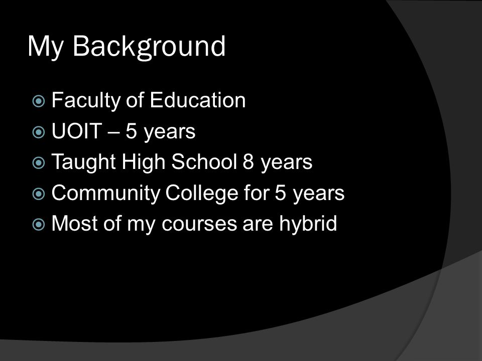 My Background  Faculty of Education  UOIT – 5 years  Taught High School 8 years  Community College for 5 years  Most of my courses are hybrid