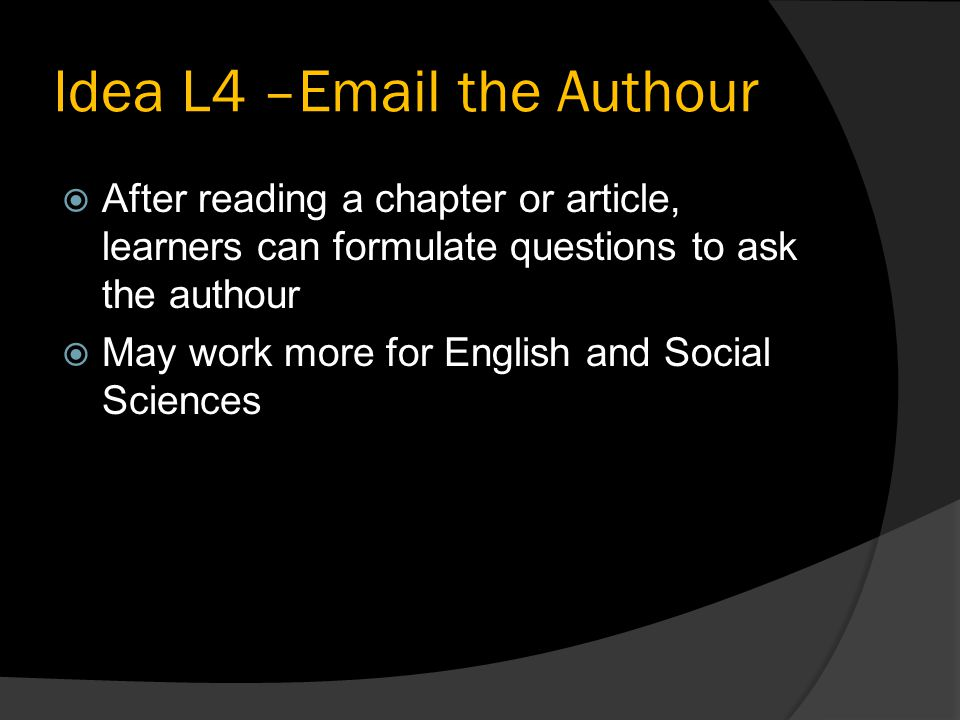 Idea L4 – the Authour  After reading a chapter or article, learners can formulate questions to ask the authour  May work more for English and Social Sciences