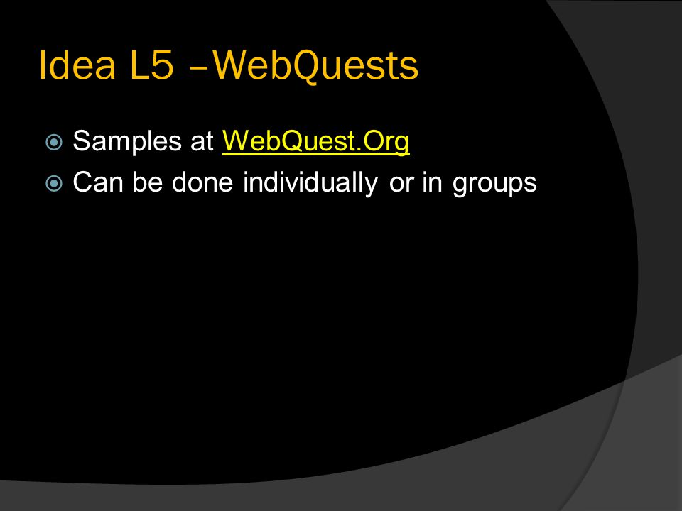 Idea L5 –WebQuests  Samples at WebQuest.OrgWebQuest.Org  Can be done individually or in groups